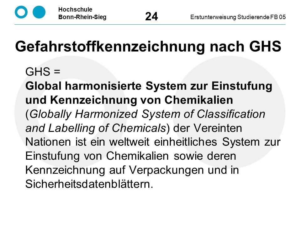 Hochschule Bonn-Rhein-SiegErstunterweisung Studierende FB 05 24 GHS = Global harmonisierte System zur Einstufung und Kennzeichnung von Chemikalien (Globally Harmonized System of Classification and Labelling of Chemicals) der Vereinten Nationen ist ein weltweit einheitliches System zur Einstufung von Chemikalien sowie deren Kennzeichnung auf Verpackungen und in Sicherheitsdatenblättern.