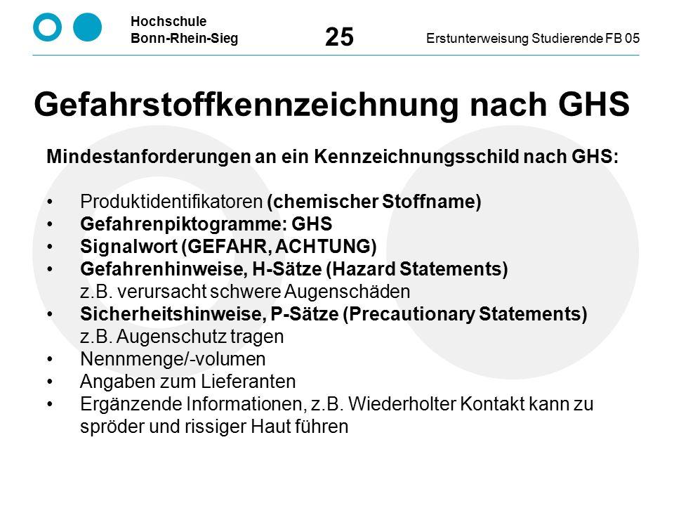 Hochschule Bonn-Rhein-SiegErstunterweisung Studierende FB 05 25 Mindestanforderungen an ein Kennzeichnungsschild nach GHS: Produktidentifikatoren (chemischer Stoffname) Gefahrenpiktogramme: GHS Signalwort (GEFAHR, ACHTUNG) Gefahrenhinweise, H-Sätze (Hazard Statements) z.B.