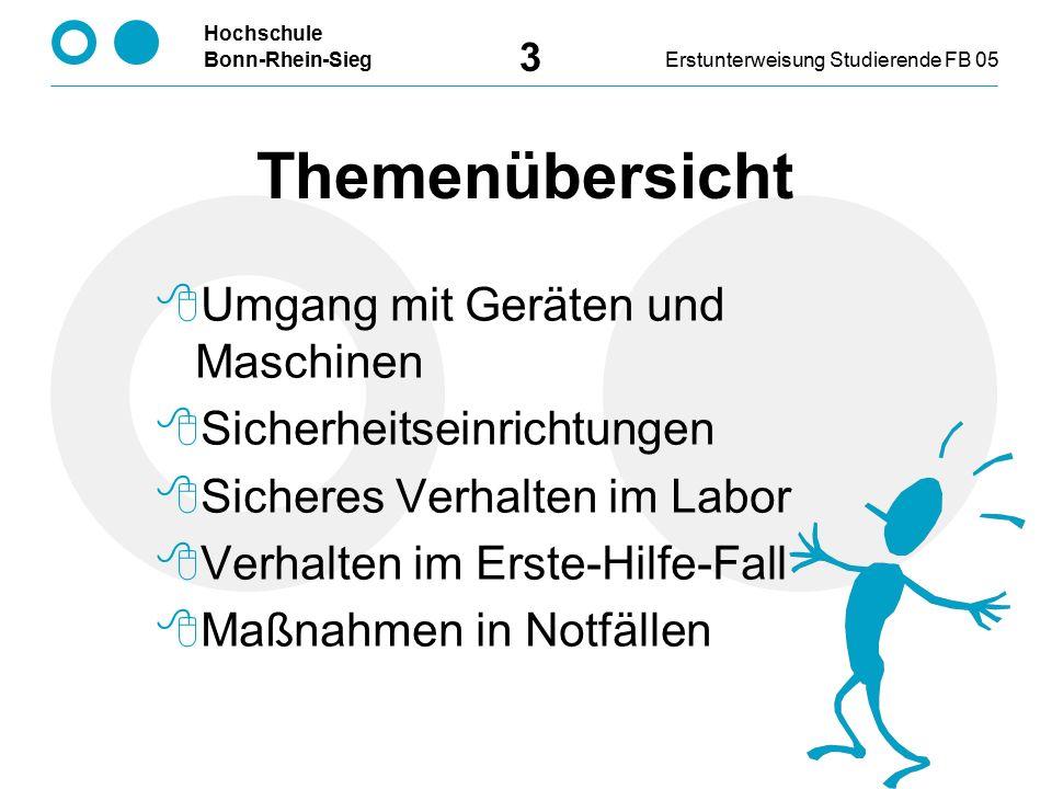 Hochschule Bonn-Rhein-SiegErstunterweisung Studierende FB 05 3 Themenübersicht  Umgang mit Geräten und Maschinen  Sicherheitseinrichtungen  Sicheres Verhalten im Labor  Verhalten im Erste-Hilfe-Fall  Maßnahmen in Notfällen