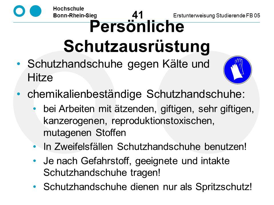 Hochschule Bonn-Rhein-SiegErstunterweisung Studierende FB 05 41 Schutzhandschuhe gegen Kälte und Hitze chemikalienbeständige Schutzhandschuhe: bei Arbeiten mit ätzenden, giftigen, sehr giftigen, kanzerogenen, reproduktionstoxischen, mutagenen Stoffen In Zweifelsfällen Schutzhandschuhe benutzen.