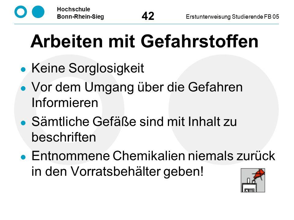 Hochschule Bonn-Rhein-SiegErstunterweisung Studierende FB 05 42 Arbeiten mit Gefahrstoffen Keine Sorglosigkeit Vor dem Umgang über die Gefahren Informieren Sämtliche Gefäße sind mit Inhalt zu beschriften Entnommene Chemikalien niemals zurück in den Vorratsbehälter geben!