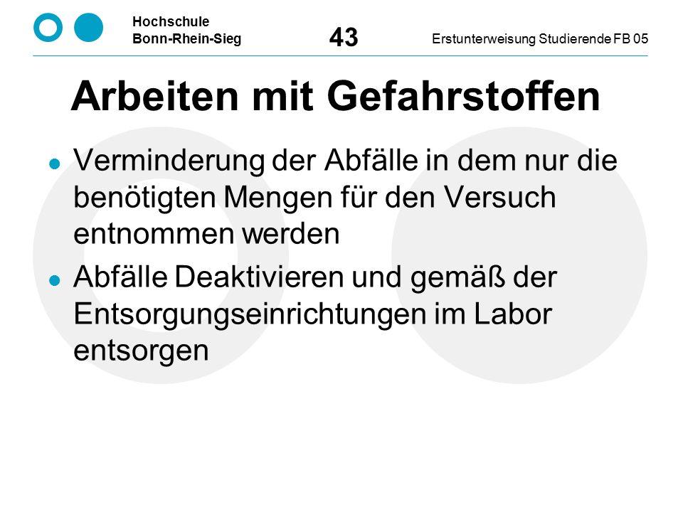 Hochschule Bonn-Rhein-SiegErstunterweisung Studierende FB 05 43 Verminderung der Abfälle in dem nur die benötigten Mengen für den Versuch entnommen werden Abfälle Deaktivieren und gemäß der Entsorgungseinrichtungen im Labor entsorgen Arbeiten mit Gefahrstoffen