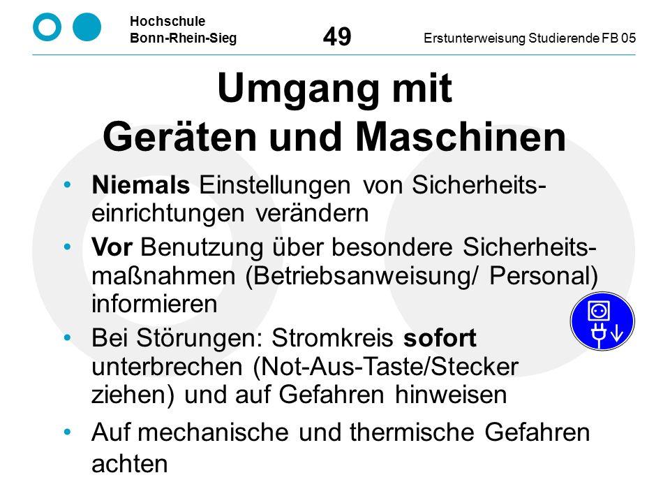 Hochschule Bonn-Rhein-SiegErstunterweisung Studierende FB 05 49 Umgang mit Geräten und Maschinen Niemals Einstellungen von Sicherheits- einrichtungen verändern Vor Benutzung über besondere Sicherheits- maßnahmen (Betriebsanweisung/ Personal) informieren Bei Störungen: Stromkreis sofort unterbrechen (Not-Aus-Taste/Stecker ziehen) und auf Gefahren hinweisen Auf mechanische und thermische Gefahren achten
