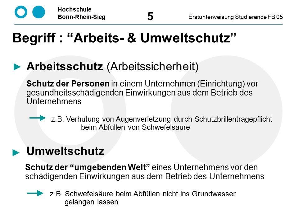 Hochschule Bonn-Rhein-SiegErstunterweisung Studierende FB 05 5 Arbeitsschutz (Arbeitssicherheit) Umweltschutz Schutz der umgebenden Welt eines Unternehmens vor den schädigenden Einwirkungen aus dem Betrieb des Unternehmens z.B.
