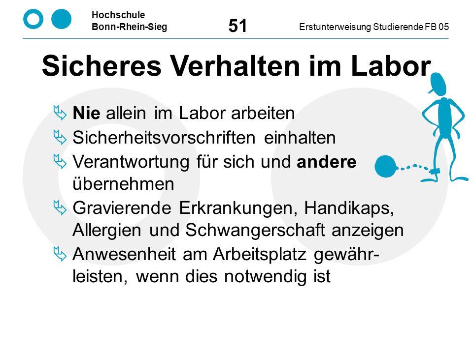 Hochschule Bonn-Rhein-SiegErstunterweisung Studierende FB 05 51 Sicheres Verhalten im Labor  Nie allein im Labor arbeiten  Sicherheitsvorschriften einhalten  Verantwortung für sich und andere übernehmen  Gravierende Erkrankungen, Handikaps, Allergien und Schwangerschaft anzeigen  Anwesenheit am Arbeitsplatz gewähr- leisten, wenn dies notwendig ist
