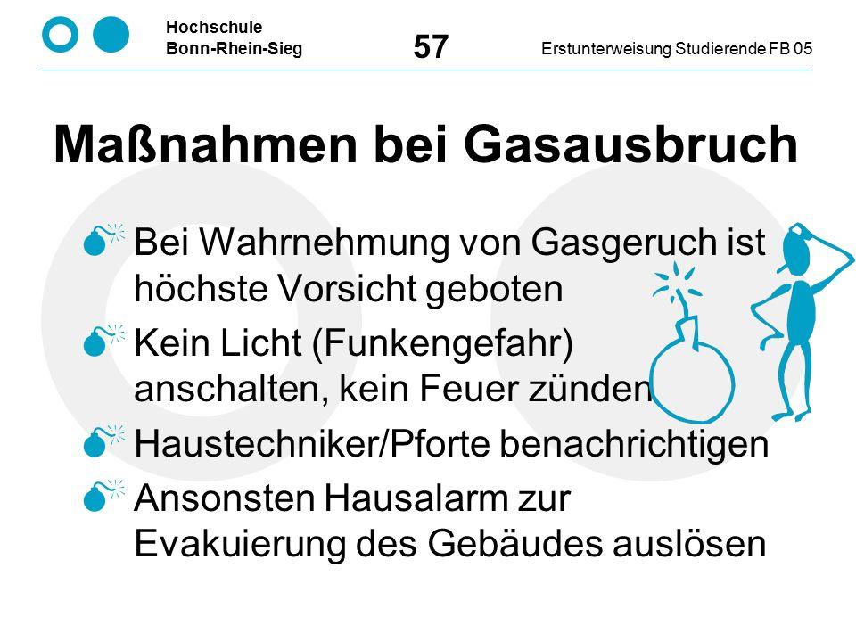 Hochschule Bonn-Rhein-SiegErstunterweisung Studierende FB 05 57 Maßnahmen bei Gasausbruch  Bei Wahrnehmung von Gasgeruch ist höchste Vorsicht geboten  Kein Licht (Funkengefahr) anschalten, kein Feuer zünden  Haustechniker/Pforte benachrichtigen  Ansonsten Hausalarm zur Evakuierung des Gebäudes auslösen