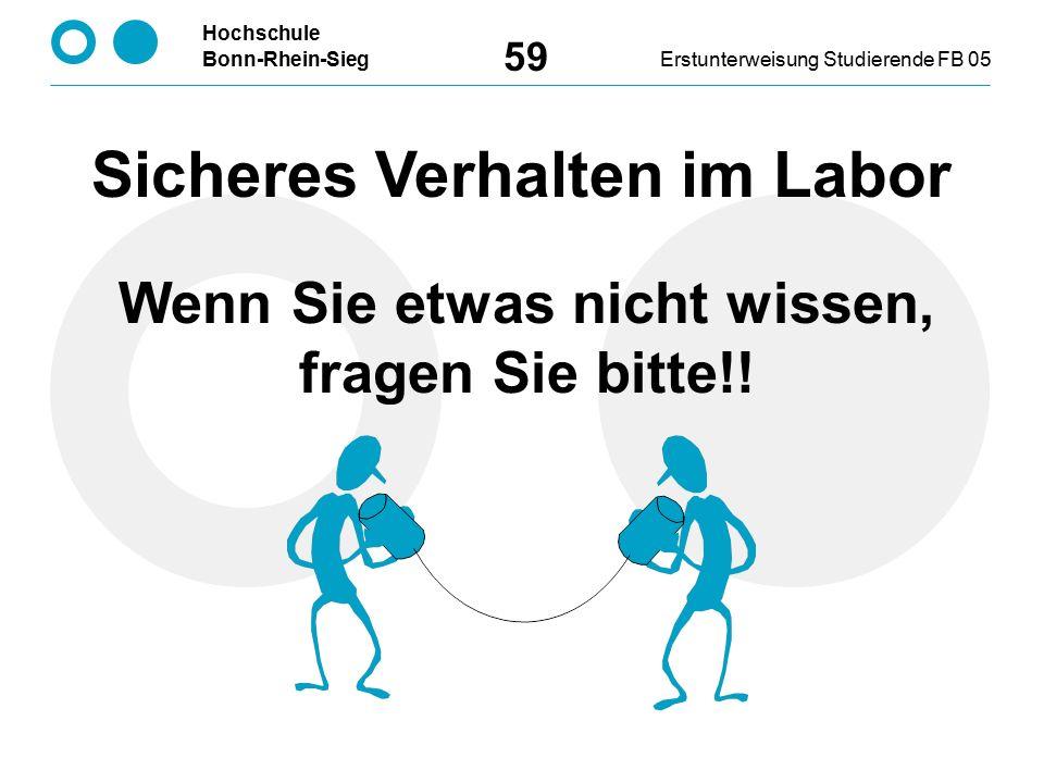Hochschule Bonn-Rhein-SiegErstunterweisung Studierende FB 05 59 Sicheres Verhalten im Labor Wenn Sie etwas nicht wissen, fragen Sie bitte!!