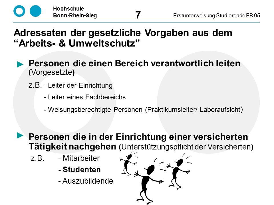 Hochschule Bonn-Rhein-SiegErstunterweisung Studierende FB 05 7 Adressaten der gesetzliche Vorgaben aus dem Arbeits- & Umweltschutz Personen die einen Bereich verantwortlich leiten (Vorgesetzte) z.B.