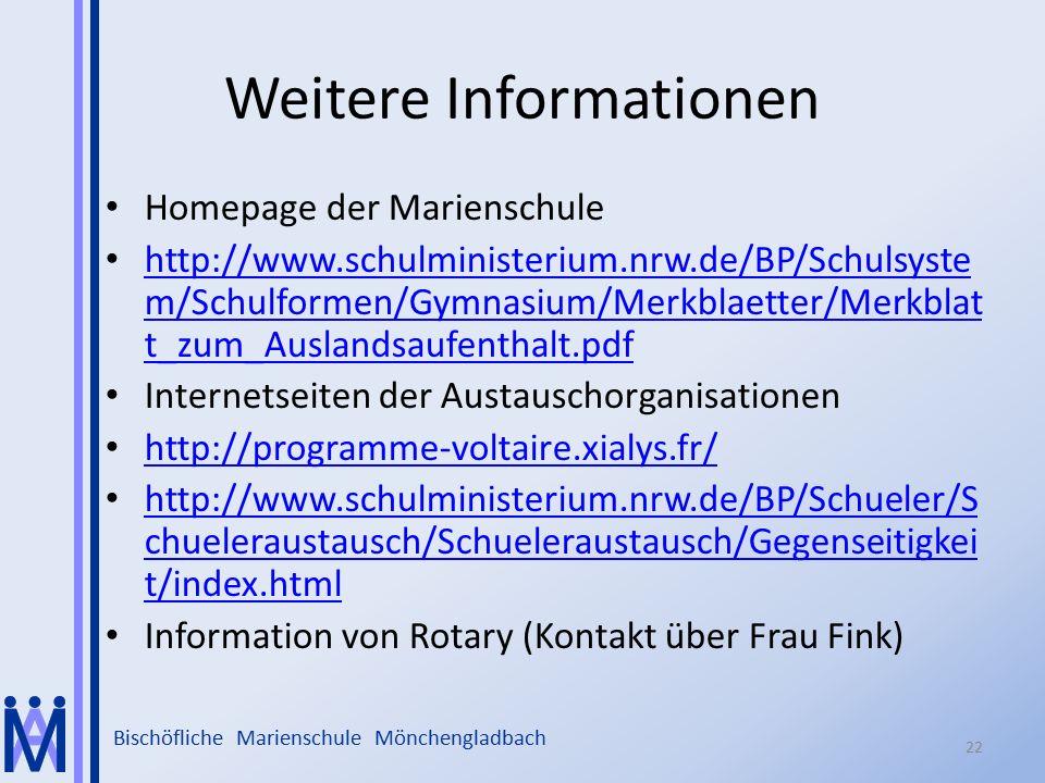 Bischöfliche Marienschule Mönchengladbach Weitere Informationen Homepage der Marienschule http://www.schulministerium.nrw.de/BP/Schulsyste m/Schulformen/Gymnasium/Merkblaetter/Merkblat t_zum_Auslandsaufenthalt.pdf http://www.schulministerium.nrw.de/BP/Schulsyste m/Schulformen/Gymnasium/Merkblaetter/Merkblat t_zum_Auslandsaufenthalt.pdf Internetseiten der Austauschorganisationen http://programme-voltaire.xialys.fr/ http://www.schulministerium.nrw.de/BP/Schueler/S chueleraustausch/Schueleraustausch/Gegenseitigkei t/index.html http://www.schulministerium.nrw.de/BP/Schueler/S chueleraustausch/Schueleraustausch/Gegenseitigkei t/index.html Information von Rotary (Kontakt über Frau Fink) 22