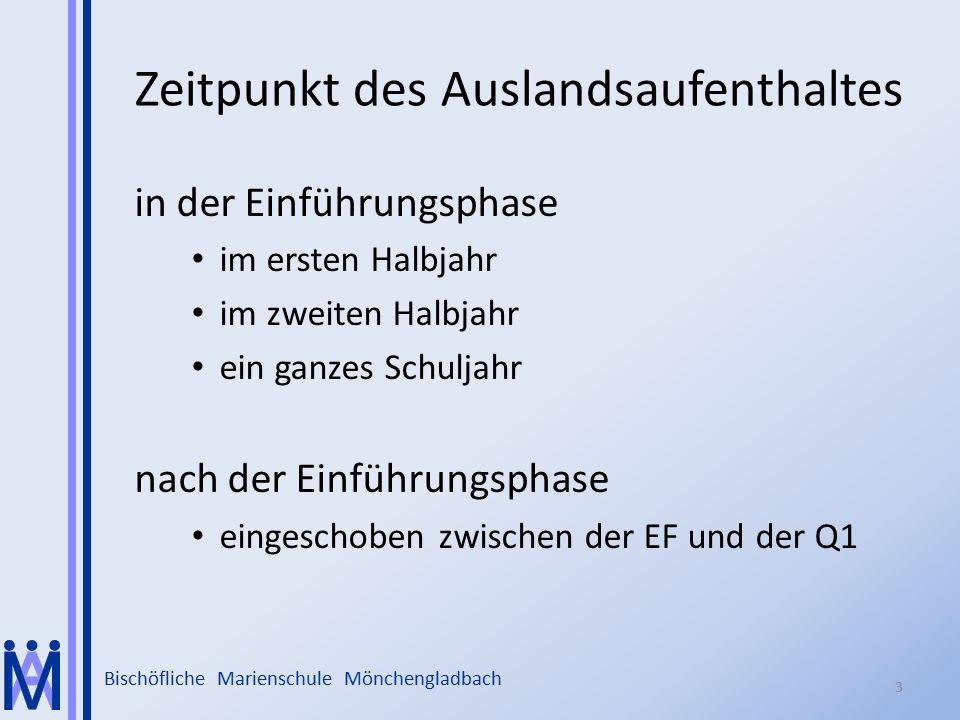Bischöfliche Marienschule Mönchengladbach Zeitpunkt des Auslandsaufenthaltes in der Einführungsphase im ersten Halbjahr im zweiten Halbjahr ein ganzes Schuljahr nach der Einführungsphase eingeschoben zwischen der EF und der Q1 3