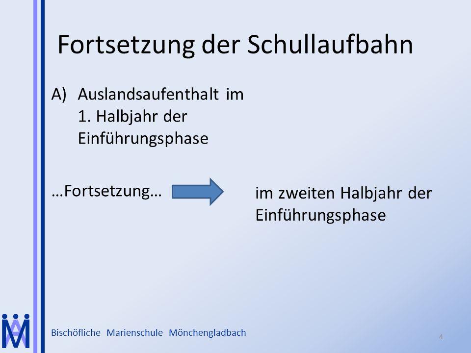 Bischöfliche Marienschule Mönchengladbach Fortsetzung der Schullaufbahn A)Auslandsaufenthalt im 1. Halbjahr der Einführungsphase …Fortsetzung… im zwei