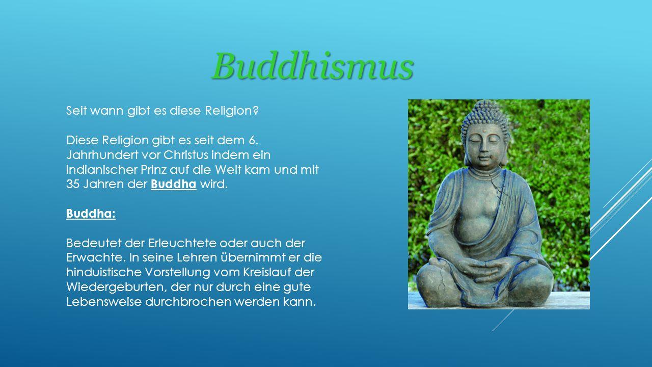 Buddhismus Seit wann gibt es diese Religion? Diese Religion gibt es seit dem 6. Jahrhundert vor Christus indem ein indianischer Prinz auf die Welt kam