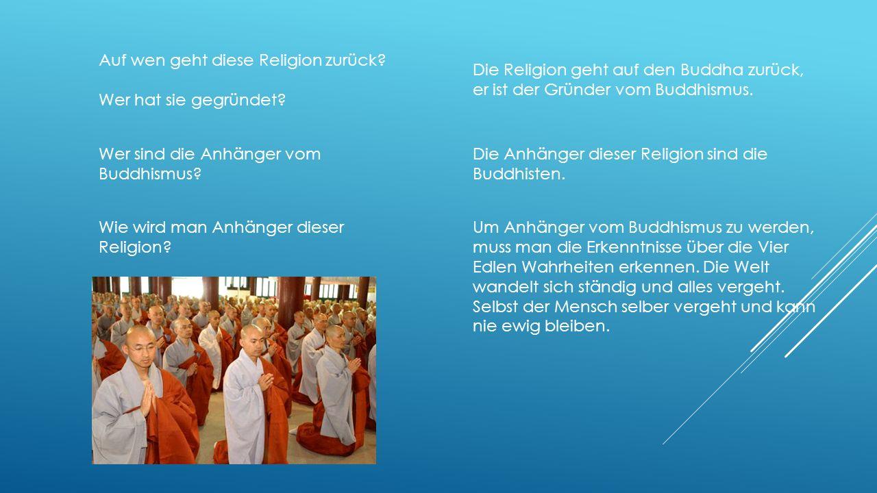 Auf wen geht diese Religion zurück? Wer hat sie gegründet? Die Religion geht auf den Buddha zurück, er ist der Gründer vom Buddhismus. Wer sind die An