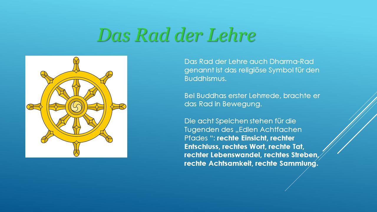 Das Rad der Lehre Das Rad der Lehre auch Dharma-Rad genannt ist das religiöse Symbol für den Buddhismus. Bei Buddhas erster Lehrrede, brachte er das R