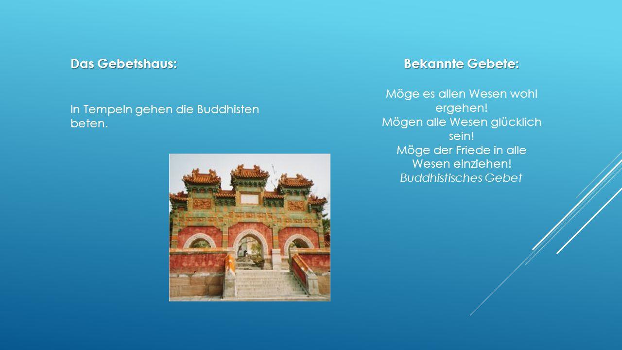 Das Gebetshaus: In Tempeln gehen die Buddhisten beten. Bekannte Gebete: Möge es allen Wesen wohl ergehen! Mögen alle Wesen glücklich sein! Möge der Fr