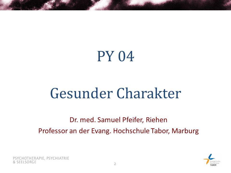 2 PY 04 Gesunder Charakter Dr. med. Samuel Pfeifer, Riehen Professor an der Evang. Hochschule Tabor, Marburg