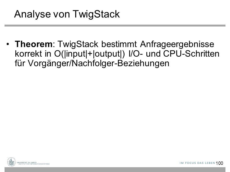 100 Analyse von TwigStack Theorem: TwigStack bestimmt Anfrageergebnisse korrekt in O(|input|+|output|) I/O- und CPU-Schritten für Vorgänger/Nachfolger-Beziehungen