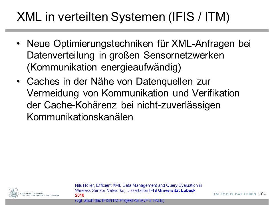XML in verteilten Systemen (IFIS / ITM) Neue Optimierungstechniken für XML-Anfragen bei Datenverteilung in großen Sensornetzwerken (Kommunikation energieaufwändig) Caches in der Nähe von Datenquellen zur Vermeidung von Kommunikation und Verifikation der Cache-Kohärenz bei nicht-zuverlässigen Kommunikationskanälen 104 Nils Höller, Efficient XML Data Management and Query Evaluation in Wireless Sensor Networks, Dissertation IFIS Universität Lübeck, 2010 (vgl.