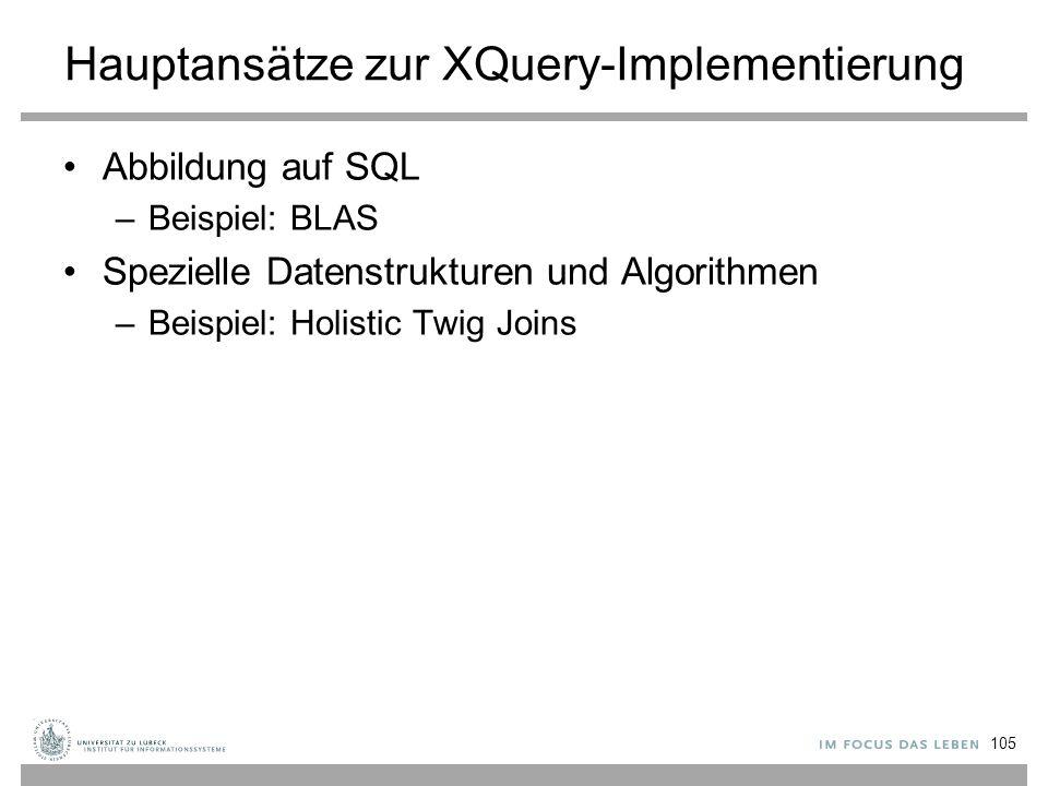 Hauptansätze zur XQuery-Implementierung Abbildung auf SQL –Beispiel: BLAS Spezielle Datenstrukturen und Algorithmen –Beispiel: Holistic Twig Joins 105