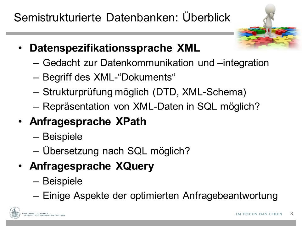Semistrukturierte Datenbanken: Überblick Datenspezifikationssprache XML –Gedacht zur Datenkommunikation und –integration –Begriff des XML- Dokuments –Strukturprüfung möglich (DTD, XML-Schema) –Repräsentation von XML-Daten in SQL möglich.