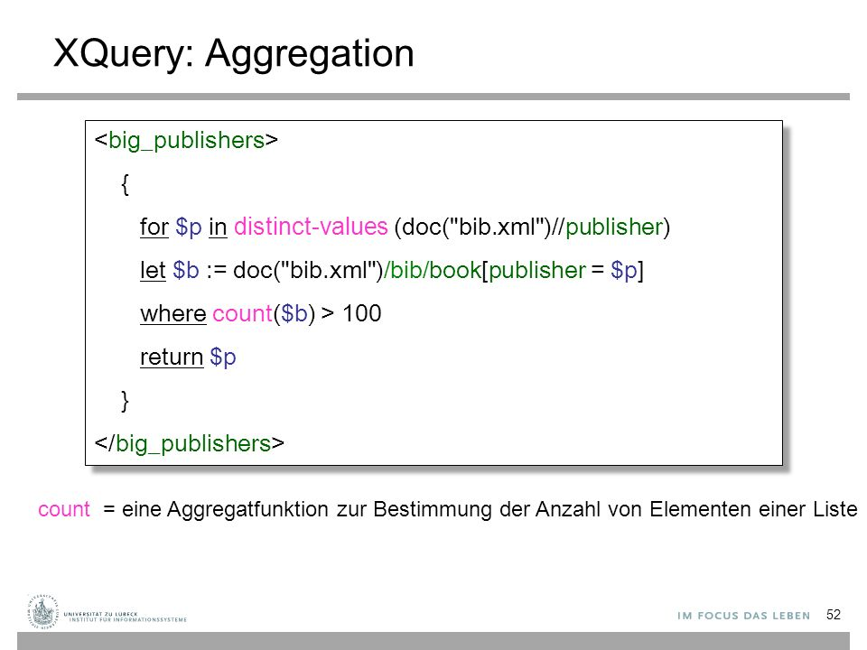 XQuery: Aggregation count = eine Aggregatfunktion zur Bestimmung der Anzahl von Elementen einer Liste { for $p in distinct-values (doc( bib.xml )//publisher) let $b := doc( bib.xml )/bib/book[publisher = $p] where count($b) > 100 return $p } { for $p in distinct-values (doc( bib.xml )//publisher) let $b := doc( bib.xml )/bib/book[publisher = $p] where count($b) > 100 return $p } 52