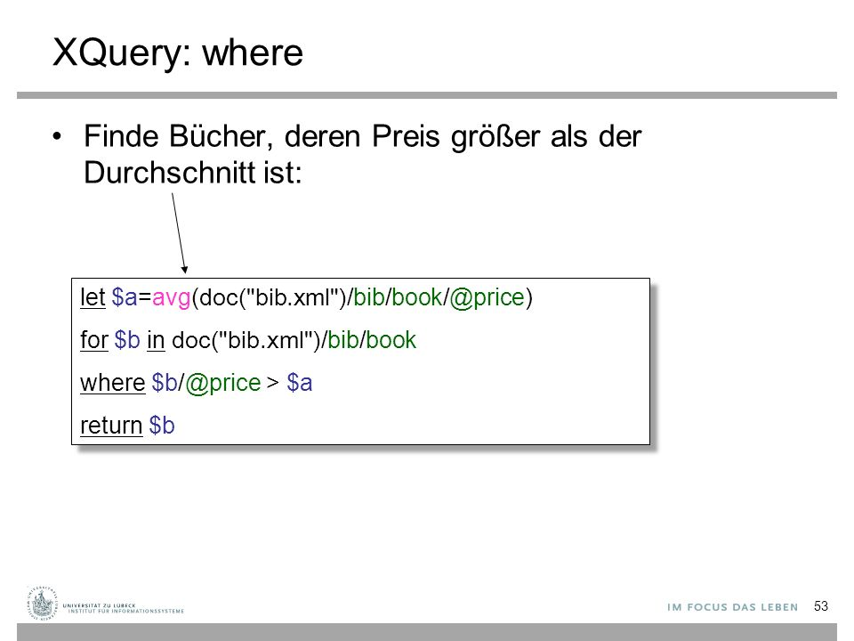 XQuery: where Finde Bücher, deren Preis größer als der Durchschnitt ist: let $a=avg( doc( bib.xml ) /bib/book/@price) for $b in doc( bib.xml ) /bib/book where $b/@price > $a return $b let $a=avg( doc( bib.xml ) /bib/book/@price) for $b in doc( bib.xml ) /bib/book where $b/@price > $a return $b 53