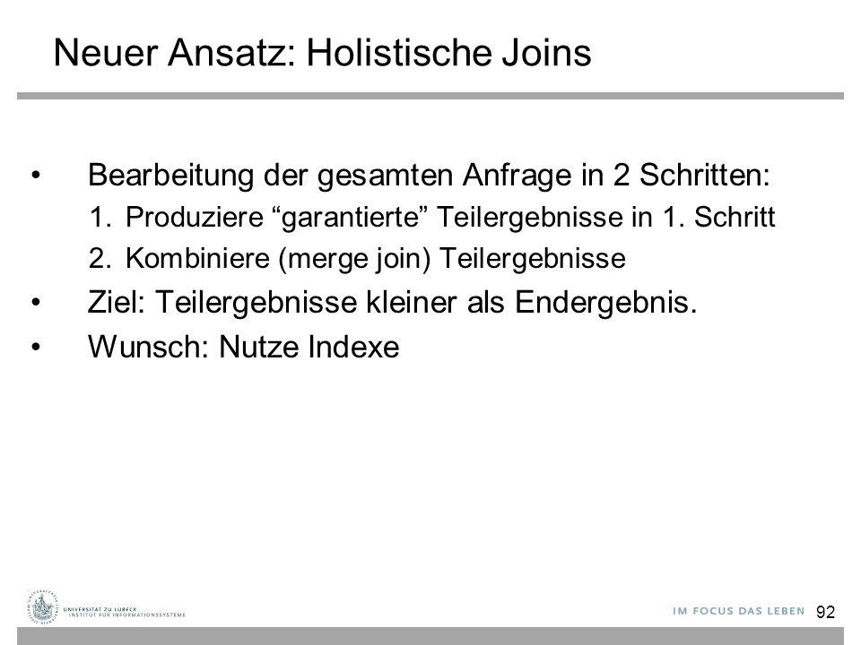92 Neuer Ansatz: Holistische Joins Bearbeitung der gesamten Anfrage in 2 Schritten: 1.Produziere garantierte Teilergebnisse in 1.