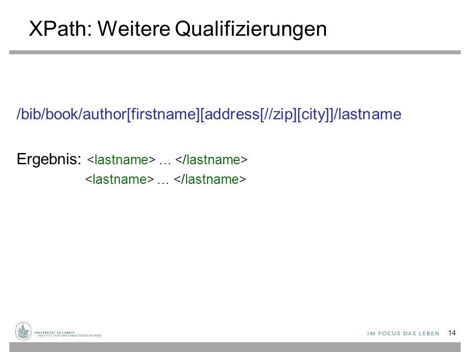 XPath: Weitere Qualifizierungen /bib/book/author[firstname][address[//zip][city]]/lastname Ergebnis: … … 14
