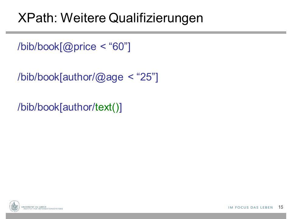 """XPath: Weitere Qualifizierungen /bib/book[@price < """"60""""] /bib/book[author/@age < """"25""""] /bib/book[author/text()] 15"""