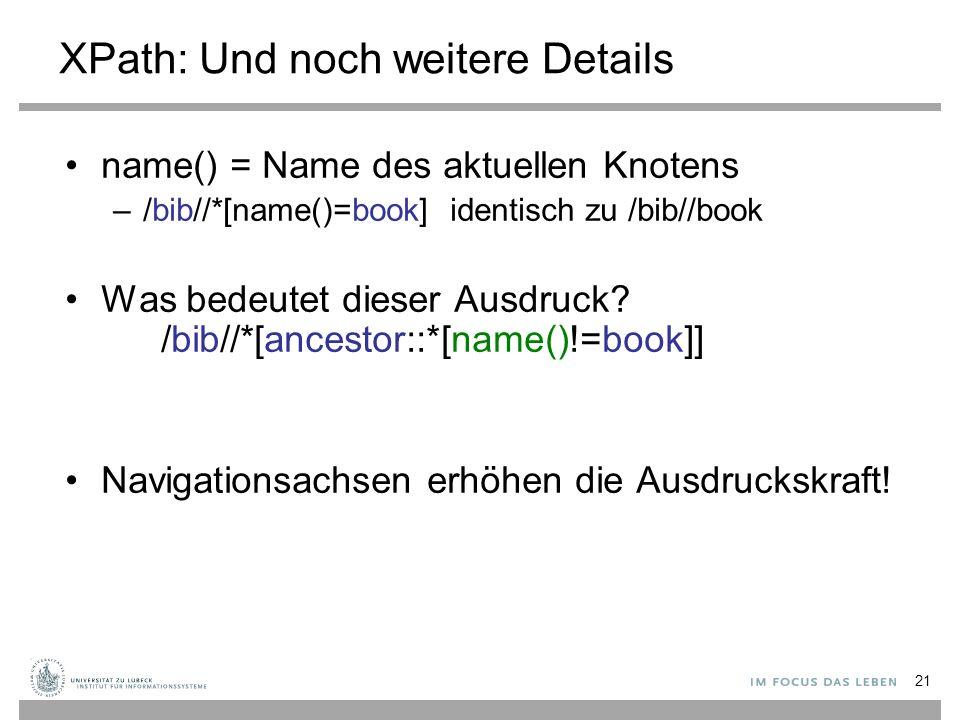 XPath: Und noch weitere Details name() = Name des aktuellen Knotens –/bib//*[name()=book] identisch zu /bib//book Was bedeutet dieser Ausdruck? /bib//