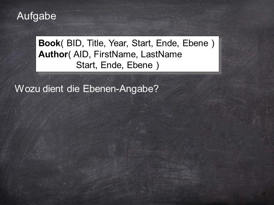42 Aufgabe Wozu dient die Ebenen-Angabe? Book( BID, Title, Year, Start, Ende, Ebene ) Author( AID, FirstName, LastName Start, Ende, Ebene ) Book( BID,