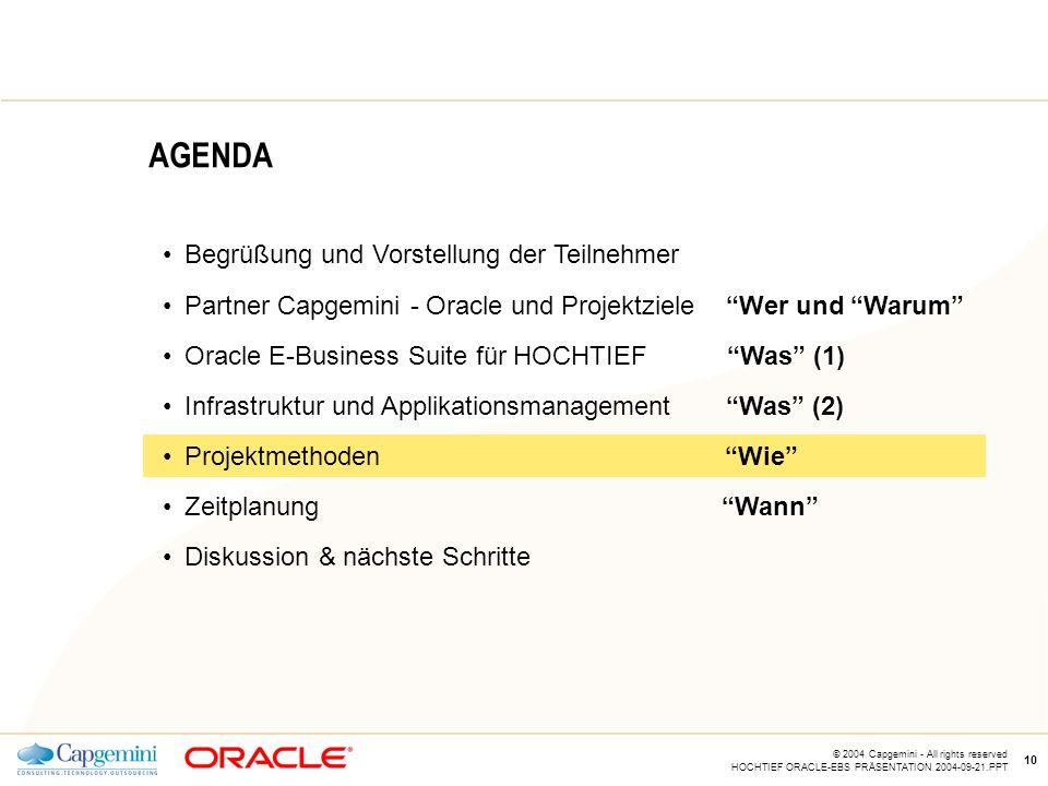 CE v5.5 © 2004 Capgemini - All rights reserved HOCHTIEF ORACLE-EBS PRÄSENTATION 2004-09-21.PPT 10 AGENDA Begrüßung und Vorstellung der Teilnehmer Partner Capgemini - Oracle und Projektziele Wer und Warum Oracle E-Business Suite für HOCHTIEF Was (1) Infrastruktur und Applikationsmanagement Was (2) Projektmethoden Wie Zeitplanung Wann Diskussion & nächste Schritte