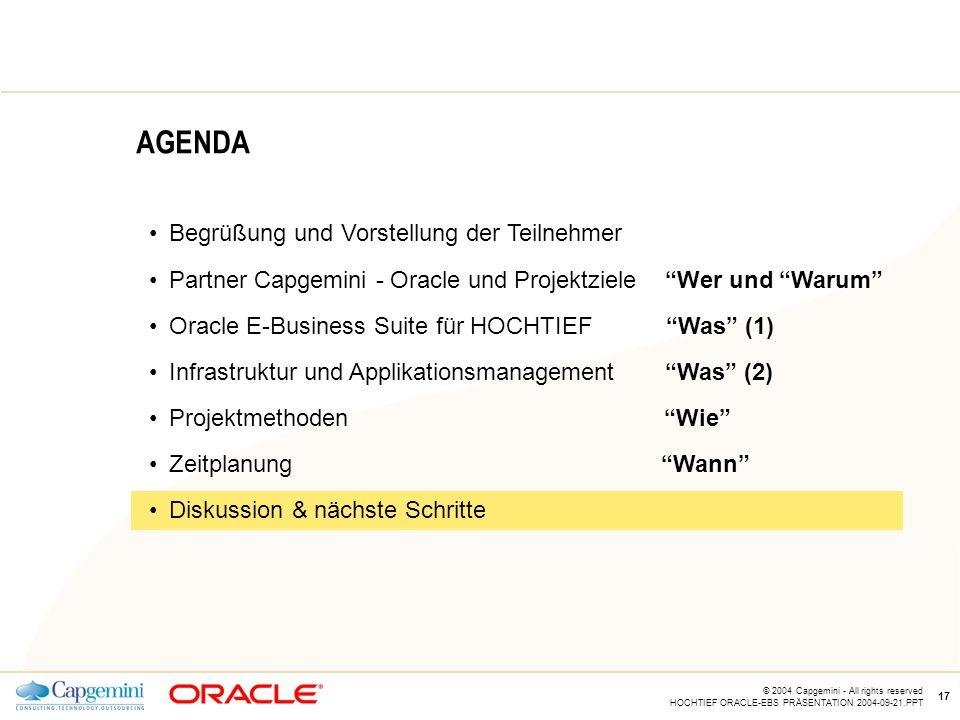 CE v5.5 © 2004 Capgemini - All rights reserved HOCHTIEF ORACLE-EBS PRÄSENTATION 2004-09-21.PPT 17 AGENDA Begrüßung und Vorstellung der Teilnehmer Partner Capgemini - Oracle und Projektziele Wer und Warum Oracle E-Business Suite für HOCHTIEF Was (1) Infrastruktur und Applikationsmanagement Was (2) Projektmethoden Wie Zeitplanung Wann Diskussion & nächste Schritte