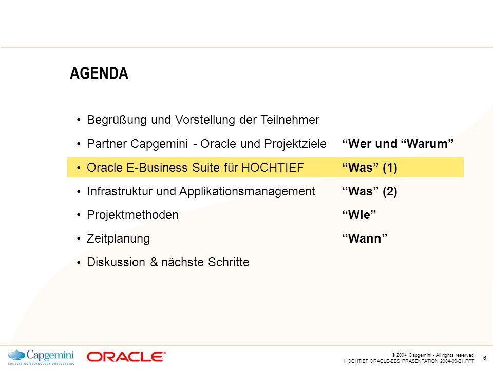 CE v5.5 © 2004 Capgemini - All rights reserved HOCHTIEF ORACLE-EBS PRÄSENTATION 2004-09-21.PPT 6 AGENDA Begrüßung und Vorstellung der Teilnehmer Partner Capgemini - Oracle und Projektziele Wer und Warum Oracle E-Business Suite für HOCHTIEF Was (1) Infrastruktur und Applikationsmanagement Was (2) Projektmethoden Wie Zeitplanung Wann Diskussion & nächste Schritte