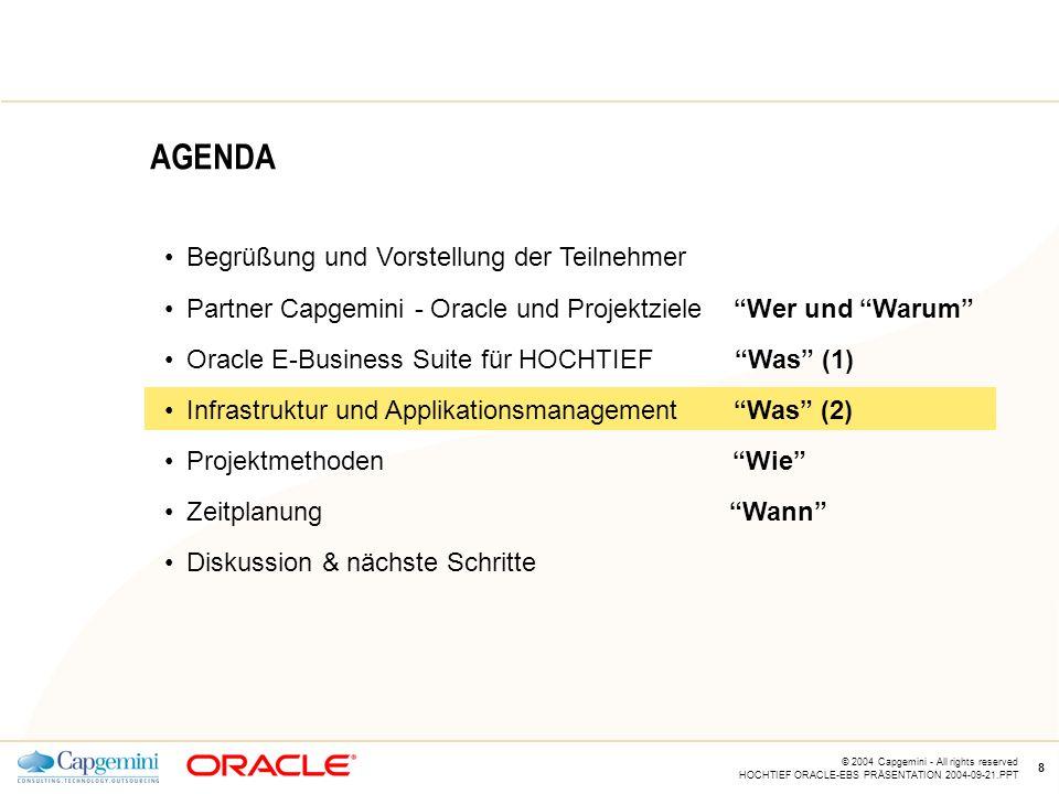 CE v5.5 © 2004 Capgemini - All rights reserved HOCHTIEF ORACLE-EBS PRÄSENTATION 2004-09-21.PPT 8 AGENDA Begrüßung und Vorstellung der Teilnehmer Partner Capgemini - Oracle und Projektziele Wer und Warum Oracle E-Business Suite für HOCHTIEF Was (1) Infrastruktur und Applikationsmanagement Was (2) Projektmethoden Wie Zeitplanung Wann Diskussion & nächste Schritte