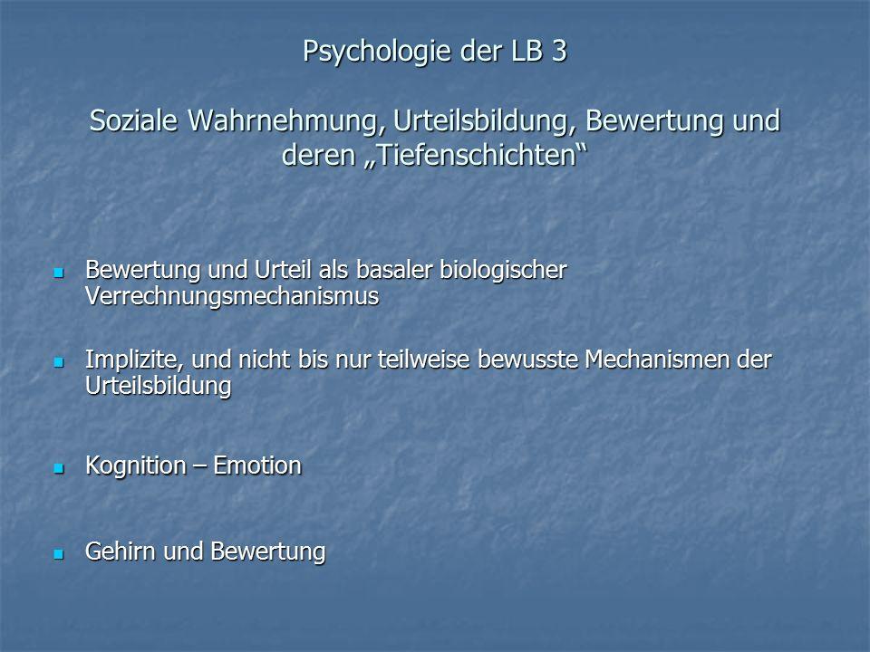 """Psychologie der LB 3 Soziale Wahrnehmung, Urteilsbildung, Bewertung und deren """"Tiefenschichten Bewertung und Urteil als basaler biologischer Verrechnungsmechanismus Bewertung und Urteil als basaler biologischer Verrechnungsmechanismus Implizite, und nicht bis nur teilweise bewusste Mechanismen der Urteilsbildung Implizite, und nicht bis nur teilweise bewusste Mechanismen der Urteilsbildung Kognition – Emotion Kognition – Emotion Gehirn und Bewertung Gehirn und Bewertung"""