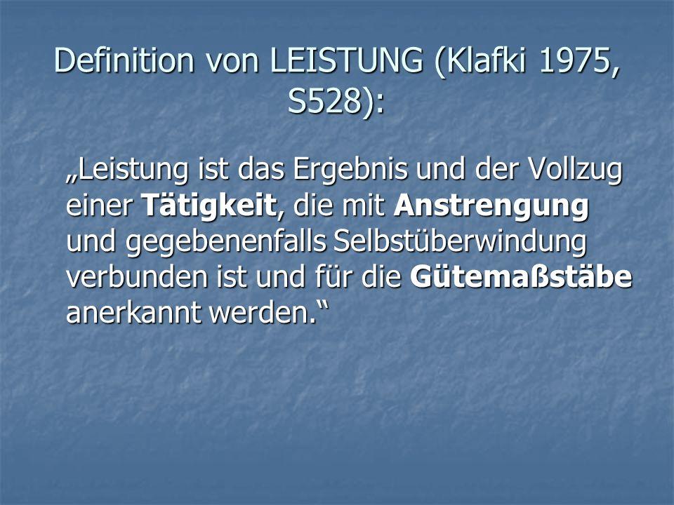 """Definition von LEISTUNG (Klafki 1975, S528): """"Leistung ist das Ergebnis und der Vollzug einer Tätigkeit, die mit Anstrengung und gegebenenfalls Selbstüberwindung verbunden ist und für die Gütemaßstäbe anerkannt werden."""