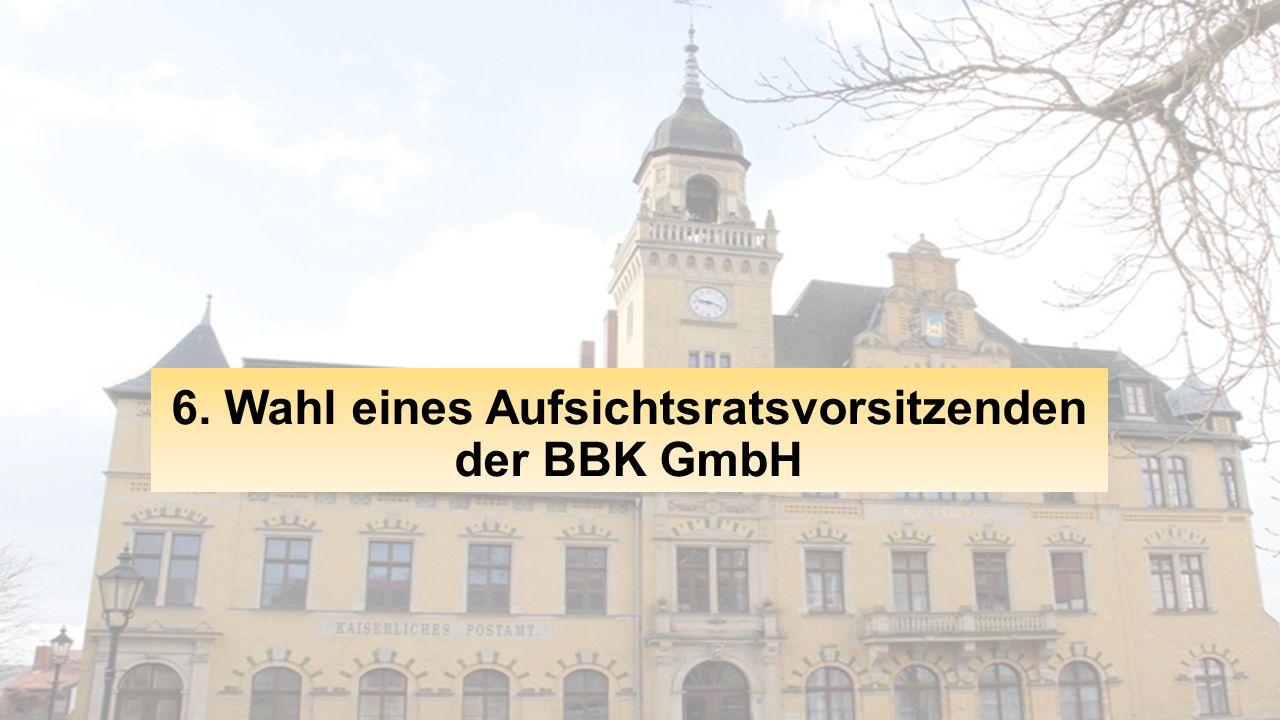6. Wahl eines Aufsichtsratsvorsitzenden der BBK GmbH