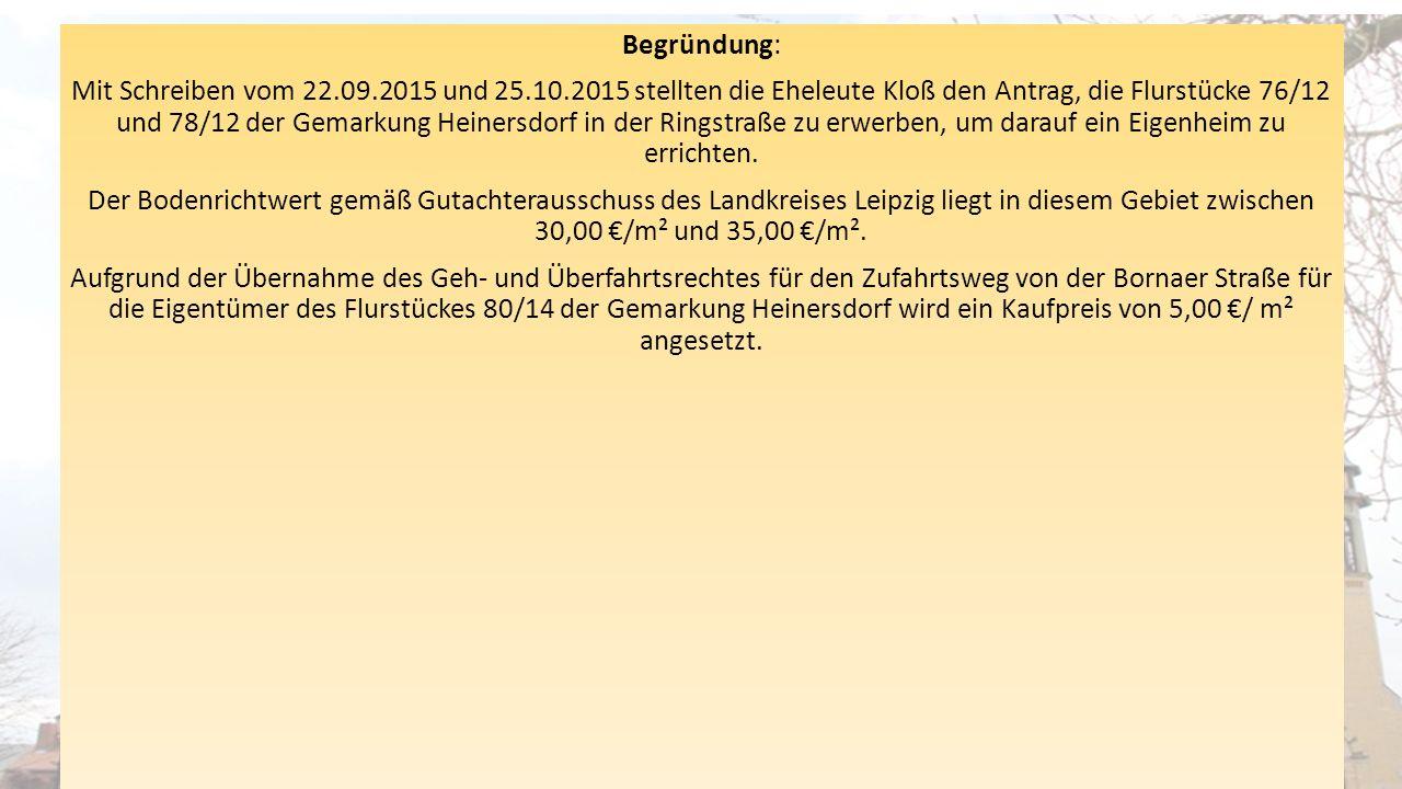 Begründung: Mit Schreiben vom 22.09.2015 und 25.10.2015 stellten die Eheleute Kloß den Antrag, die Flurstücke 76/12 und 78/12 der Gemarkung Heinersdor