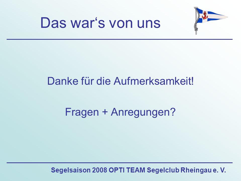Segelsaison 2008 OPTI TEAM Segelclub Rheingau e. V. Das war's von uns Danke für die Aufmerksamkeit! Fragen + Anregungen?