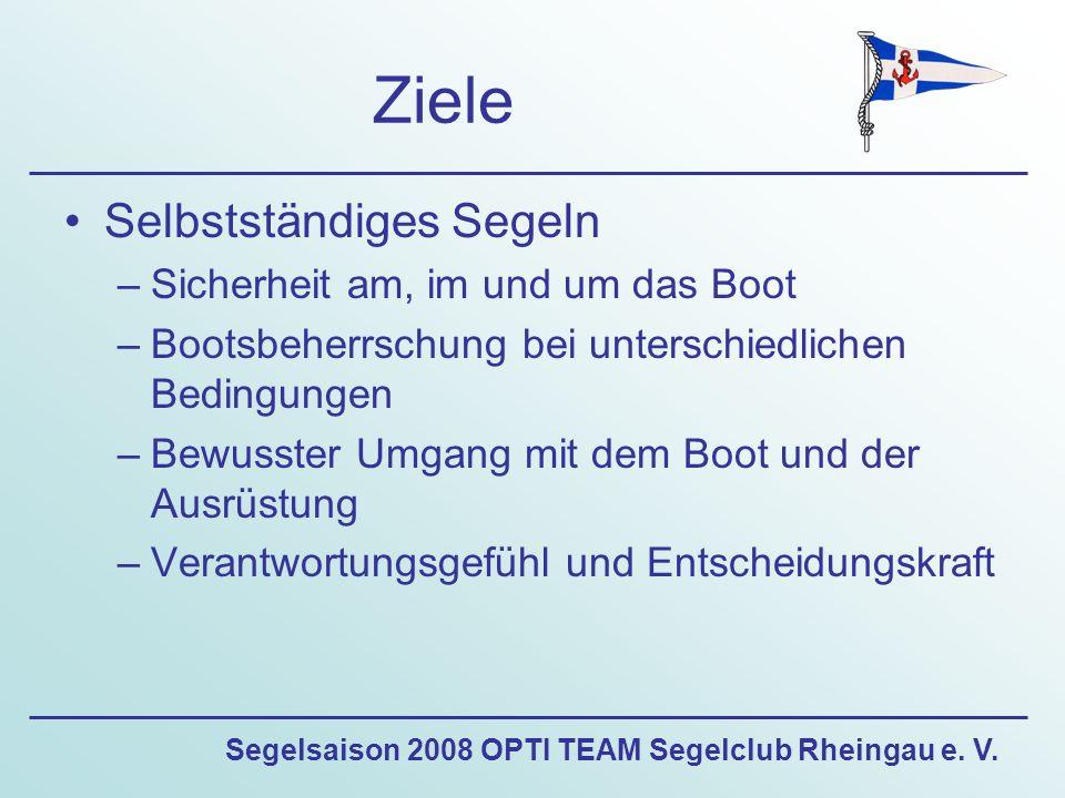 Segelsaison 2008 OPTI TEAM Segelclub Rheingau e. V. Ziele Selbstständiges Segeln –Sicherheit am, im und um das Boot –Bootsbeherrschung bei unterschied