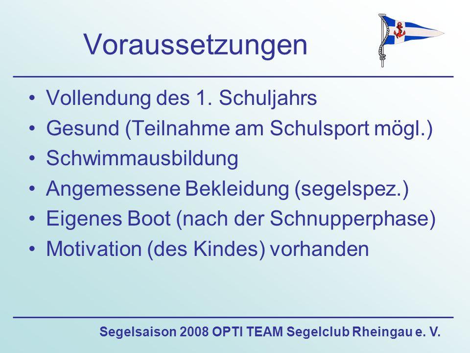 Segelsaison 2008 OPTI TEAM Segelclub Rheingau e. V. Voraussetzungen Vollendung des 1. Schuljahrs Gesund (Teilnahme am Schulsport mögl.) Schwimmausbild