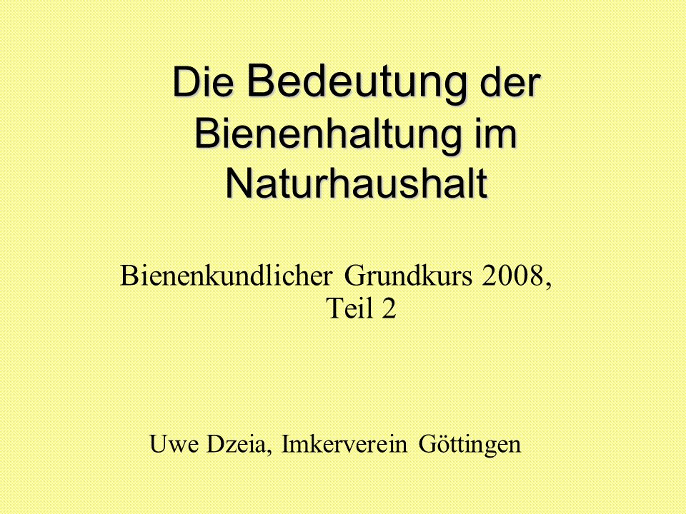 Die Bedeutung Bedeutung der Bienenhaltung im Naturhaushalt Bienenkundlicher Grundkurs 2008, Teil 2 Uwe Dzeia, Imkerverein Göttingen