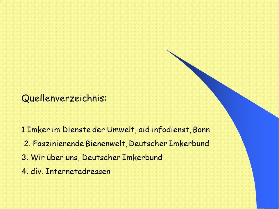 Quellenverzeichnis: 1.Imker im Dienste der Umwelt, aid infodienst, Bonn 2. Faszinierende Bienenwelt, Deutscher Imkerbund 3. Wir über uns, Deutscher Im