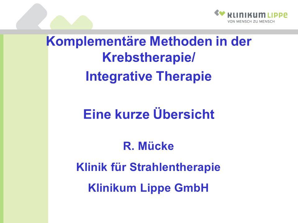 Komplementäre Methoden in der Krebstherapie/ Integrative Therapie Eine kurze Übersicht R. Mücke Klinik für Strahlentherapie Klinikum Lippe GmbH