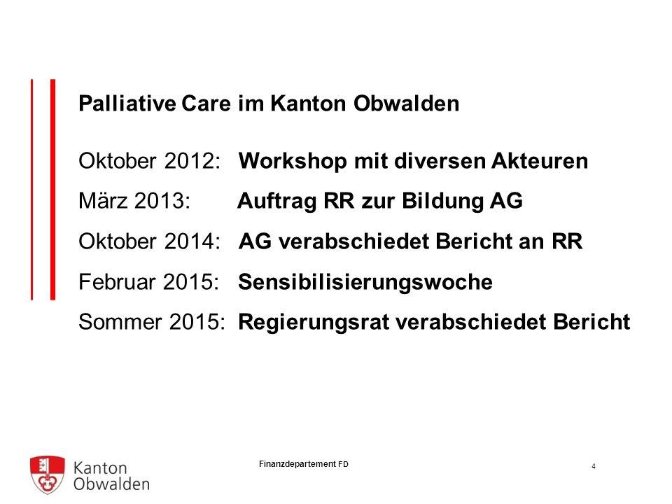 Finanzdepartement FD Palliative Care im Kanton Obwalden Oktober 2012: Workshop mit diversen Akteuren März 2013: Auftrag RR zur Bildung AG Oktober 2014: AG verabschiedet Bericht an RR Februar 2015: Sensibilisierungswoche Sommer 2015: Regierungsrat verabschiedet Bericht 4