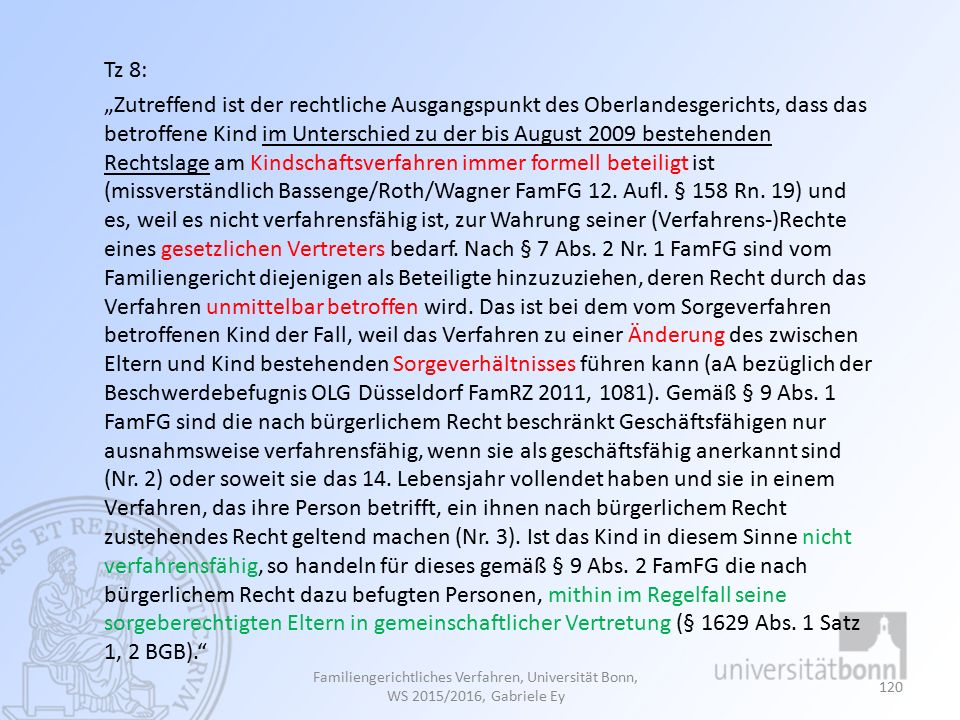 """Familiengerichtliches Verfahren, Universität Bonn, WS 2015/2016, Gabriele Ey 120 Tz 8: """"Zutreffend ist der rechtliche Ausgangspunkt des Oberlandesgerichts, dass das betroffene Kind im Unterschied zu der bis August 2009 bestehenden Rechtslage am Kindschaftsverfahren immer formell beteiligt ist (missverständlich Bassenge/Roth/Wagner FamFG 12."""