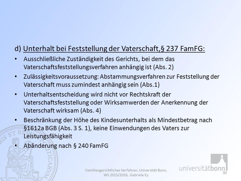 d) Unterhalt bei Feststellung der Vaterschaft,§ 237 FamFG: Ausschließliche Zuständigkeit des Gerichts, bei dem das Vaterschaftsfeststellungsverfahren anhängig ist (Abs.
