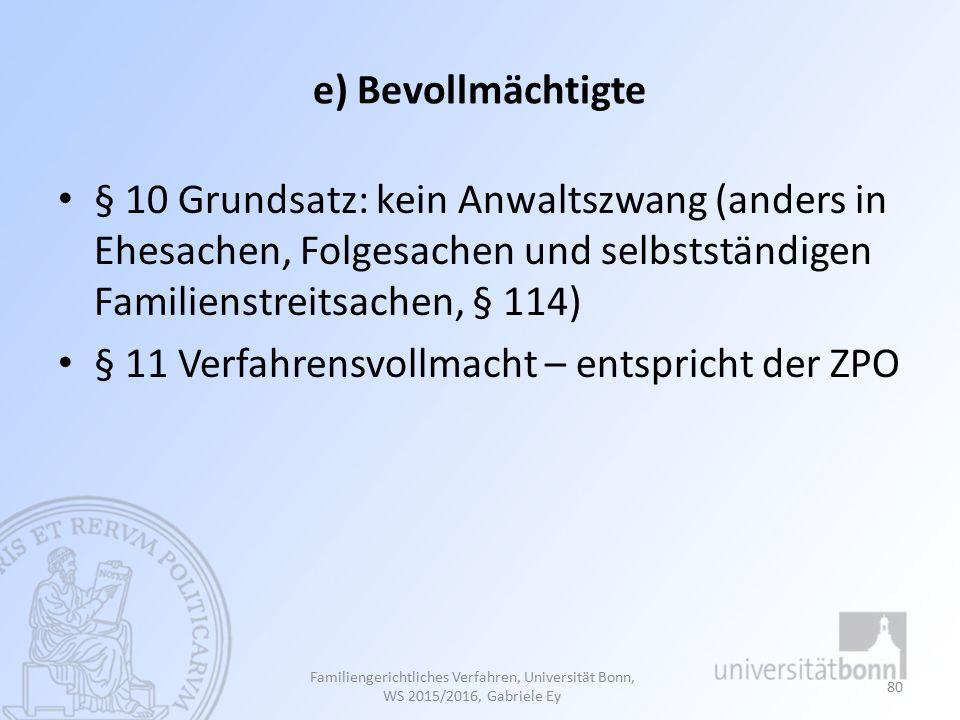e) Bevollmächtigte § 10 Grundsatz: kein Anwaltszwang (anders in Ehesachen, Folgesachen und selbstständigen Familienstreitsachen, § 114) § 11 Verfahrensvollmacht – entspricht der ZPO Familiengerichtliches Verfahren, Universität Bonn, WS 2015/2016, Gabriele Ey 80