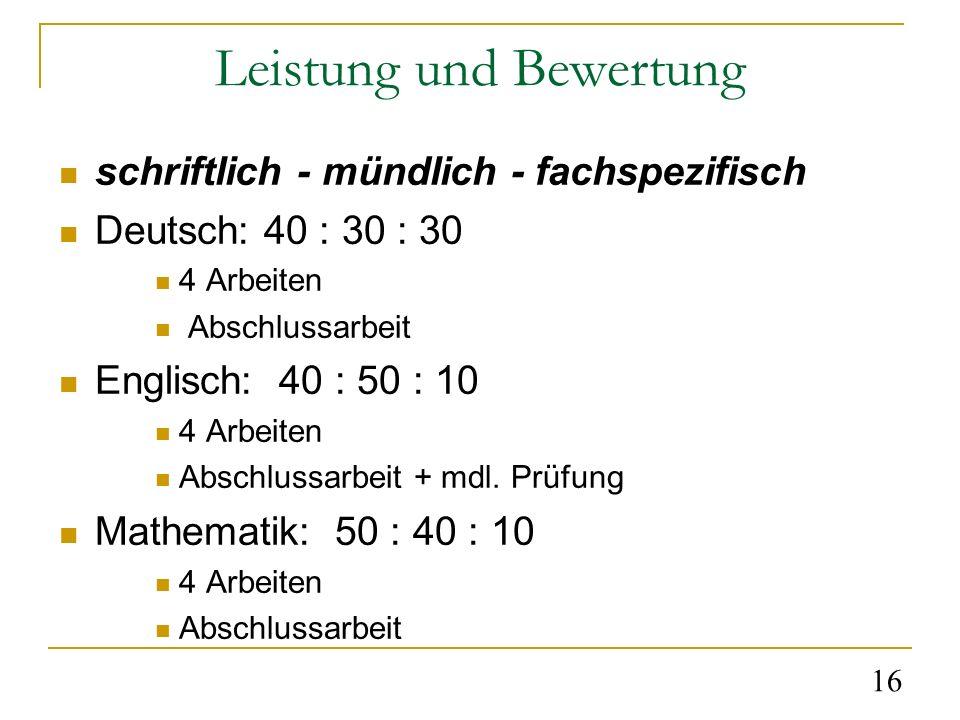 16 Leistung und Bewertung schriftlich - mündlich - fachspezifisch Deutsch: 40 : 30 : 30 4 Arbeiten Abschlussarbeit Englisch: 40 : 50 : 10 4 Arbeiten Abschlussarbeit + mdl.